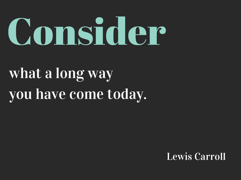 Consider what a long way you've come